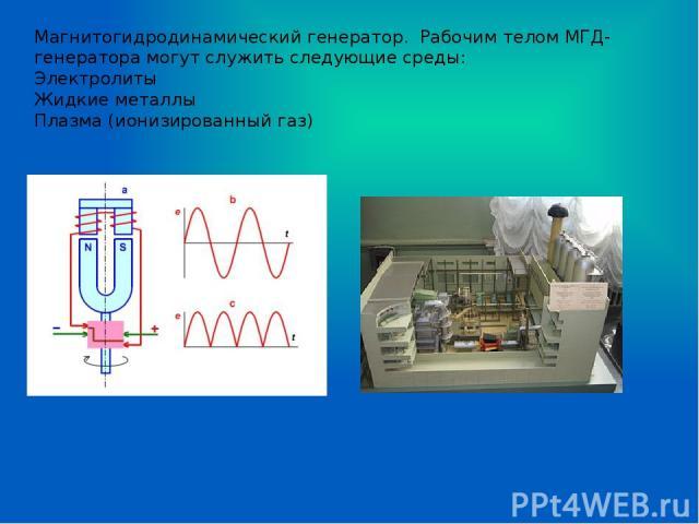 Магнитогидродинамический генератор. Рабочим телом МГД-генератора могут служить следующие среды: Электролиты Жидкие металлы Плазма (ионизированный газ)