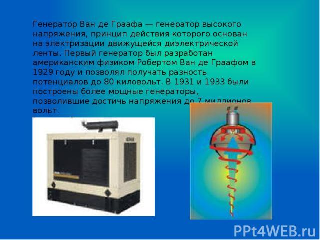 Генератор Ван де Граафа — генератор высокого напряжения, принцип действия которого основан на электризации движущейся диэлектрической ленты. Первый генератор был разработан американским физиком Робертом Ван де Граафом в 1929 году и позволял получать…