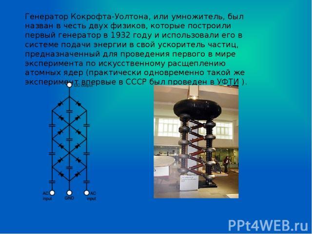 Генератор Кокрофта-Уолтона, или умножитель, был назван в честь двух физиков, которые построили первый генератор в 1932 году и использовали его в системе подачи энергии в свой ускоритель частиц, предназначенный для проведения первого в мире экспериме…