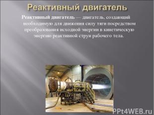 Реактивный двигатель — двигатель, создающий необходимую для движения силу тяги п