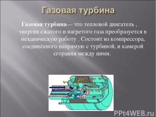 Газовая турбина— это тепловой двигатель , энергия сжатого и нагретого газа преоб