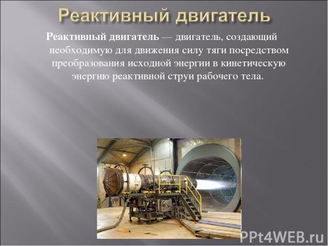 Реактивный двигатель — двигатель, создающий необходимую для движения силу тяги посредством преобразования исходной энергии в кинетическую энергию реактивной струи рабочего тела.