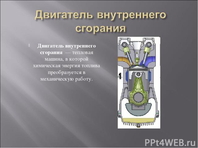 Двигатель внутреннего сгорания — тепловая машина, в которой химическая энергия топлива преобразуется в механическую работу.