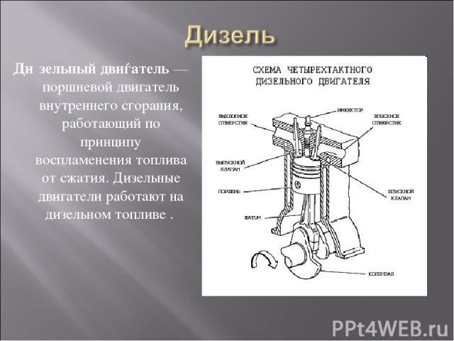 Ди зельный двиѓатель— поршневой двигатель внутреннего сгорания, работающий по принципу воспламенения топлива от сжатия. Дизельные двигатели работают на дизельном топливе .