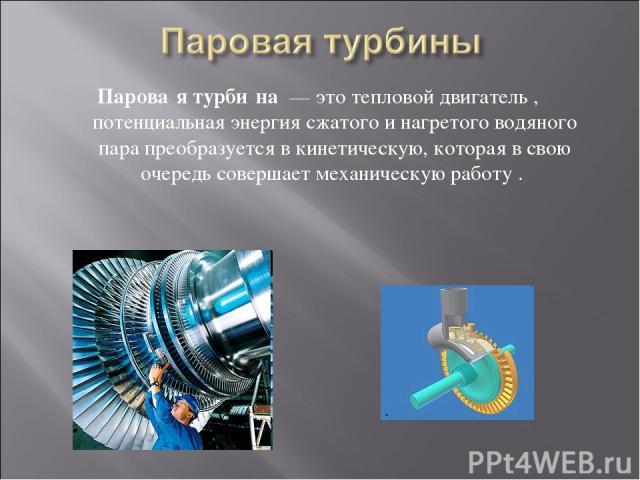Парова я турби на — это тепловой двигатель , потенциальная энергия сжатого и нагретого водяного пара преобразуется в кинетическую, которая в свою очередь совершает механическую работу .