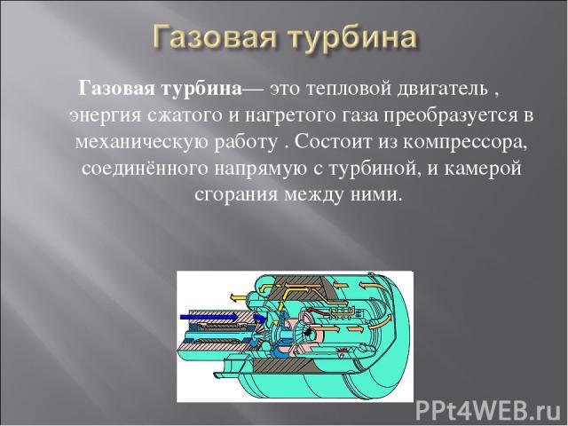 Газовая турбина— это тепловой двигатель , энергия сжатого и нагретого газа преобразуется в механическую работу . Состоит из компрессора, соединённого напрямую с турбиной, и камерой сгорания между ними.