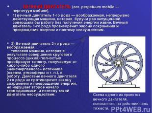 ВЕЧНЫЙ ДВИГАТЕЛЬ (лат. perpetuum mobile — перпетуум мобиле), 1) вечный двигатель