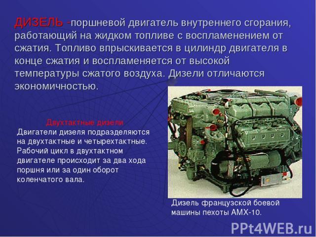 ДИЗЕЛЬ -поршневой двигатель внутреннего сгорания, работающий на жидком топливе с воспламенением от сжатия. Топливо впрыскивается в цилиндр двигателя в конце сжатия и воспламеняется от высокой температуры сжатого воздуха. Дизели отличаются экономично…
