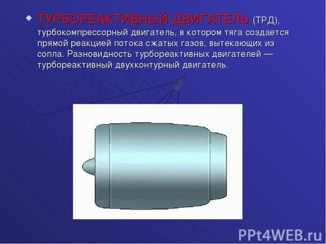 ТУРБОРЕАКТИВНЫЙ ДВИГАТЕЛЬ (ТРД), турбокомпрессорный двигатель, в котором тяга создается прямой реакцией потока сжатых газов, вытекающих из сопла. Разновидность турбореактивных двигателей — турбореактивный двухконтурный двигатель.