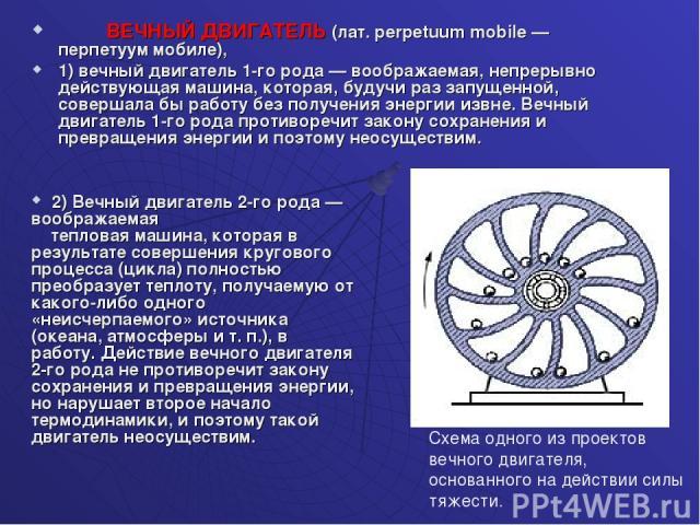 ВЕЧНЫЙ ДВИГАТЕЛЬ (лат. perpetuum mobile — перпетуум мобиле), 1) вечный двигатель 1-го рода — воображаемая, непрерывно действующая машина, которая, будучи раз запущенной, совершала бы работу без получения энергии извне. Вечный двигатель 1-го рода про…