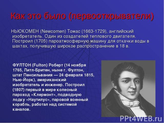 Как это было (первооткрыватели) НЬЮКОМЕН (Newcomen) Томас (1663-1729), английский изобретатель. Один из создателей теплового двигателя. Построил (1705) пароатмосферную машину для откачки воды в шахтах, получившую широкое распространение в 18 в. ФУЛТ…