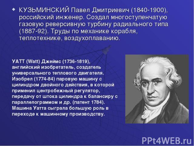КУЗЬМИНСКИЙ Павел Дмитриевич (1840-1900), российский инженер. Создал многоступенчатую газовую реверсивную турбину радиального типа (1887-92). Труды по механике корабля, теплотехнике, воздухоплаванию. УАТТ (Watt) Джеймс (1736-1819), английский изобре…