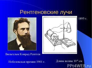 Рентгеновские лучи 1895 г. Вильгельм Конрад Рентген Нобелевская премия 1901 г. Д