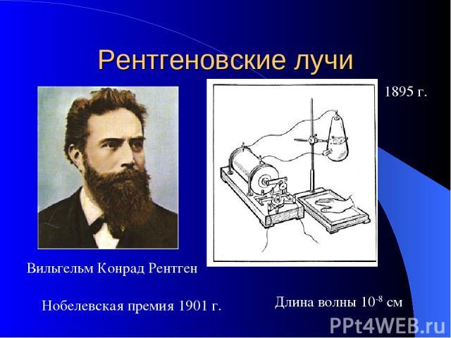 Рентгеновские лучи 1895 г. Вильгельм Конрад Рентген Нобелевская премия 1901 г. Длина волны 10-8 см
