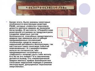 Кроме этого, были указаны некоторые особенности конструкции реактора РБМК, котор