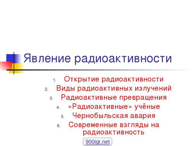 Явление радиоактивности Открытие радиоактивности Виды радиоактивных излучений Радиоактивные превращения «Радиоактивные» учёные Чернобыльская авария Современные взгляды на радиоактивность 900igr.net