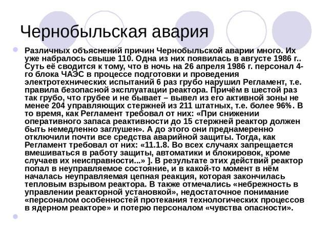 Чернобыльская авария Различных объяснений причин Чернобыльской аварии много. Их уже набралось свыше 110. Одна из них появилась в августе 1986г.. Суть её сводится к тому, что в ночь на 26 апреля 1986г. персонал 4-го блока ЧАЭС в процессе подготовки…