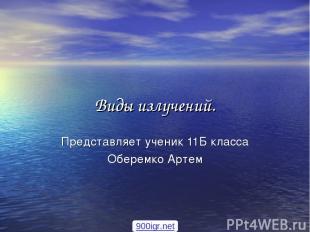 Виды излучений. Представляет ученик 11Б класса Оберемко Артем 900igr.net