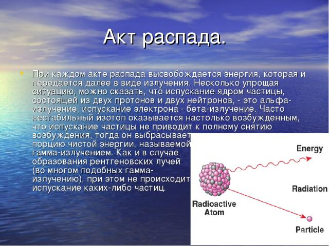 Акт распада. При каждом акте распада высвобождается энергия, которая и передается далее в виде излучения. Несколько упрощая ситуацию, можно сказать, что испускание ядром частицы, состоящей из двух протонов и двух нейтронов, - это альфа-излучение, ис…