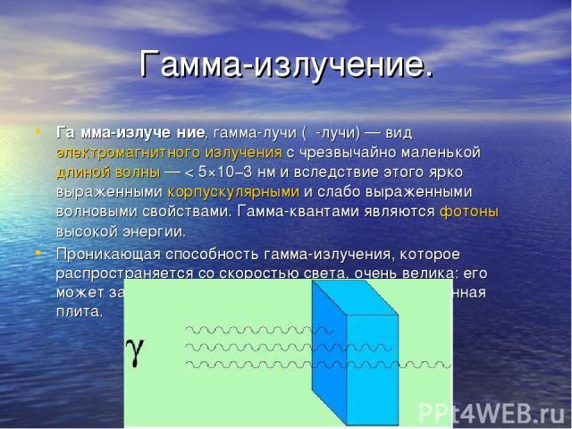 Гамма-излучение. Га мма-излуче ние, гамма-лучи (γ-лучи)— вид электромагнитного излучения с чрезвычайно маленькой длиной волны— < 5×10−3нм и вследствие этого ярко выраженными корпускулярными и слабо выраженными волновыми свойствами. Гамма-квантами…