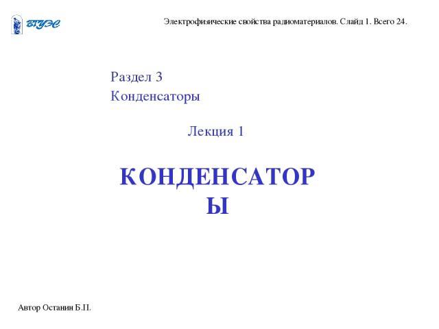 Автор Останин Б.П. Электрофизические свойства радиоматериалов. Слайд 1. Всего 24. Раздел 3 Конденсаторы Лекция 1 КОНДЕНСАТОРЫ