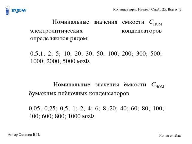 Номинальные значения ёмкости СНОМ электролитических конденсаторов определяются рядом: 0,5;1; 2; 5; 10; 20; 30; 50; 100; 200; 300; 500; 1000; 2000; 5000 мкФ. Номинальные значения ёмкости СНОМ бумажных плёночных конденсаторов 0,05; 0,25; 0,5; 1; 2; 4;…