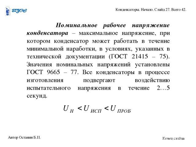 Номинальное рабочее напряжение конденсатора – максимальное напряжение, при котором конденсатор может работать в течение минимальной наработки, в условиях, указанных в технической документации (ГОСТ 21415 – 75). Значения номинальных напряжений устано…