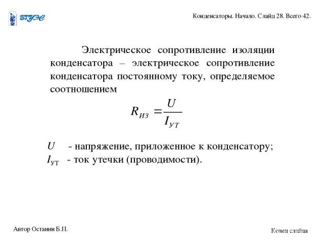 Электрическое сопротивление изоляции конденсатора – электрическое сопротивление конденсатора постоянному току, определяемое соотношением U - напряжение, приложенное к конденсатору; IУТ - ток утечки (проводимости). Автор Останин Б.П. Конденсаторы. На…
