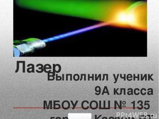 Лазер Выполнил ученик 9А класса МБОУ СОШ № 135 города Казани РТ Загидуллин Кирил