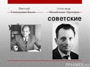 советские учёные Николай ГеннадьевичБасов Александр Михайлович Прохоров