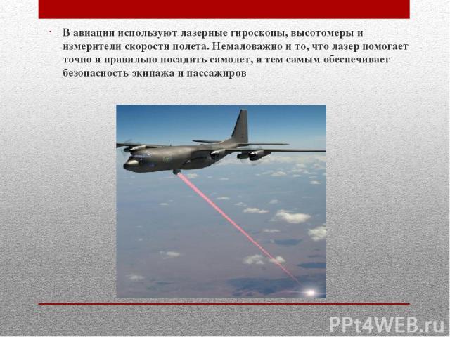 В авиации используют лазерные гироскопы, высотомеры и измерители скорости полета. Немаловажно и то, что лазер помогает точно и правильно посадить самолет, и тем самым обеспечивает безопасность экипажа и пассажиров