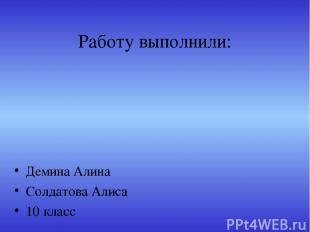 Работу выполнили: Демина Алина Солдатова Алиса 10 класс