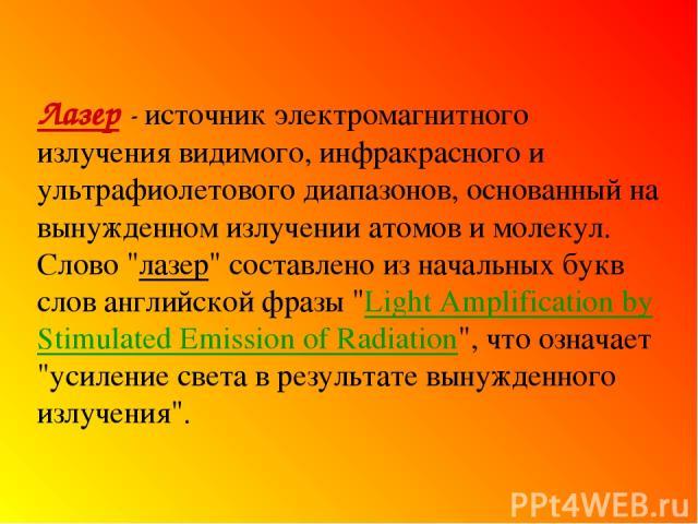 Лазер - источник электромагнитного излучения видимого, инфракрасного и ультрафиолетового диапазонов, основанный на вынужденном излучении атомов и молекул. Слово