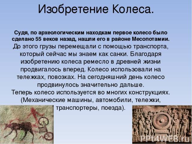 Изобретение Колеса. Судя, по археологическим находкам первое колесо было сделано 55 веков назад, нашли его в районе Месопотамии. До этого грузы перемещали с помощью транспорта, который сейчас мы знаем как санки. Благодаря изобретению колеса ремесло …