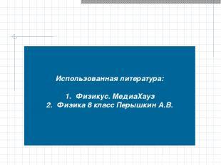 Использованная литература: Физикус. МедиаХауз Физика 8 класс Перышкин А.В.