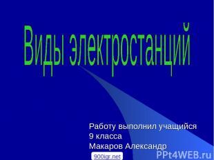 Работу выполнил учащийся 9 класса Макаров Александр 900igr.net