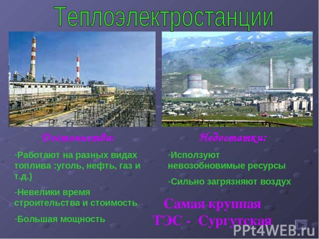 Достоинства: Работают на разных видах топлива :уголь, нефть, газ и т.д.) Невелики время строительства и стоимость Большая мощность Недостатки: Исползуют невозобновимые ресурсы Сильно загрязняют воздух Самая крупная ТЭС - Сургутская