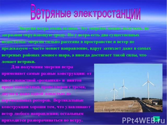 Энергия ветра очень велика. Эту энергию можно получать, не загрязняя окружающую среду. Но у ветра есть два существенных недостатка: энергия сильно рассеяна в пространстве и ветер не предсказуем – часто меняет направление, вдруг затихает даже в самых…