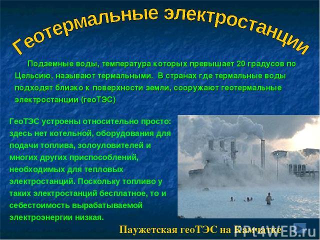 Подземные воды, температура которых превышает 20 градусов по Цельсию, называют термальными. В странах где термальные воды подходят близко к поверхности земли, сооружают геотермальные электростанции (геоТЭС) ГеоТЭС устроены относительно просто: здесь…