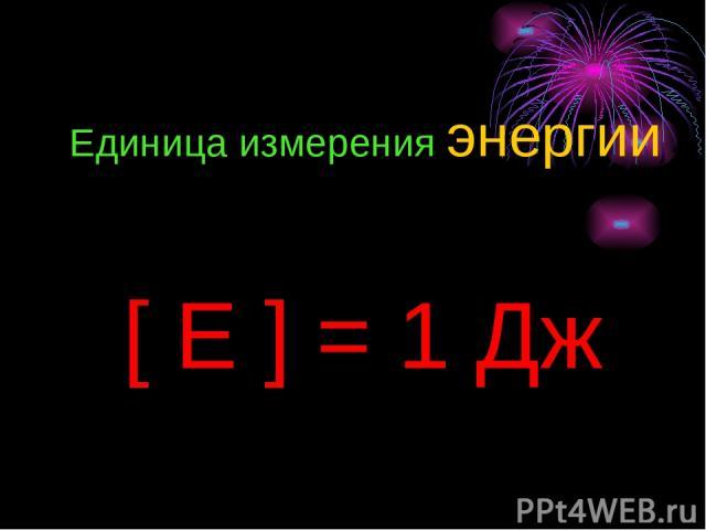 Единица измерения энергии [ E ] = 1 Дж
