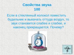 Свойства звука 100 Если в стеклянный колокол поместить будильник и выкачать отту