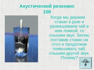Акустический резонанс 100 Когда мы держим стакан в руке и размешиваем чай в нем