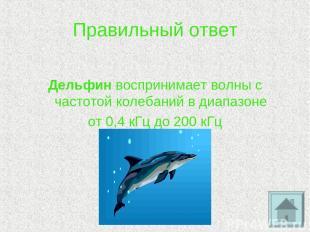 Правильный ответ Дельфин воспринимает волны с частотой колебаний в диапазоне от