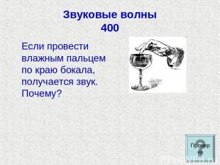 Звуковые волны 400 Если провести влажным пальцем по краю бокала, получается звук