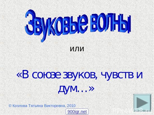 или «В союзе звуков, чувств и дум…» © Козлова Татьяна Викторовна, 2010 900igr.net
