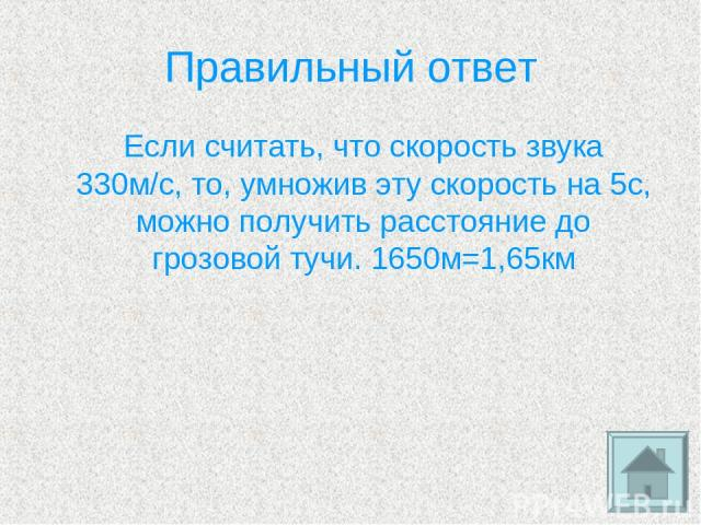 Правильный ответ Если считать, что скорость звука 330м/с, то, умножив эту скорость на 5с, можно получить расстояние до грозовой тучи. 1650м=1,65км