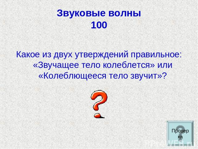 Звуковые волны 100 Какое из двух утверждений правильное: «Звучащее тело колеблется» или «Колеблющееся тело звучит»? Проверка