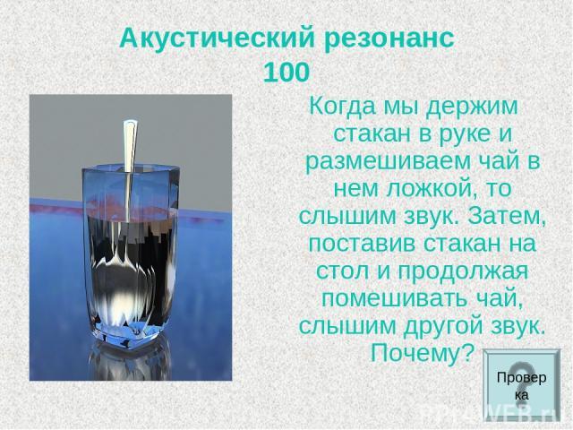 Акустический резонанс 100 Когда мы держим стакан в руке и размешиваем чай в нем ложкой, то слышим звук. Затем, поставив стакан на стол и продолжая помешивать чай, слышим другой звук. Почему? Проверка