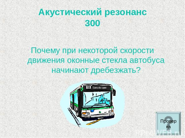 Акустический резонанс 300 Почему при некоторой скорости движения оконные стекла автобуса начинают дребезжать? Проверка
