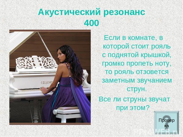 Акустический резонанс 400 Если в комнате, в которой стоит рояль с поднятой крышкой, громко пропеть ноту, то рояль отзовется заметным звучанием струн. Все ли струны звучат при этом? Проверка